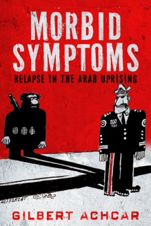 Morbid Symptoms: Relapse in the Arab Spring, by Gilbert Achcar