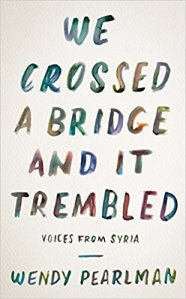 We Crossed a Bridge and It Trembled, Voices from Syria, By Wendy Pearlman